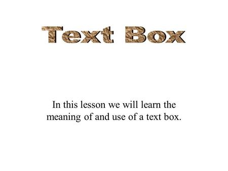 In this lesson we will learn the meaning of and use of a text box.