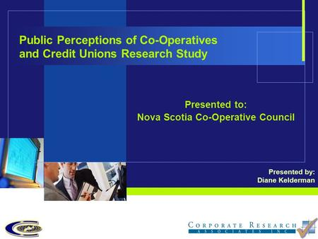 Public Perceptions of Co-Operatives and Credit Unions Research Study Presented to: Nova Scotia Co-Operative Council Presented by: Diane Kelderman.