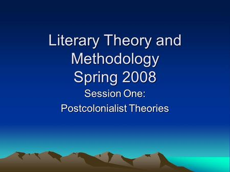 Literary Theory and Methodology Spring 2008 Session One: Postcolonialist Theories.