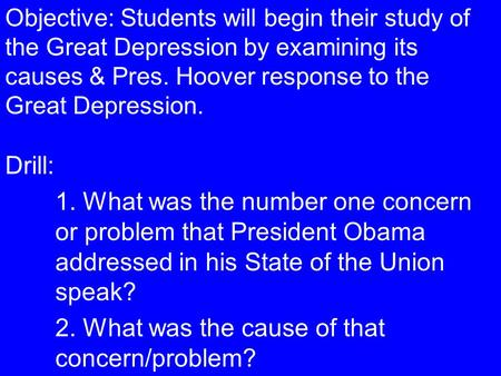 Objective: Students will begin their study of the Great Depression by examining its causes & Pres. Hoover response to the Great Depression. Drill: 1. What.