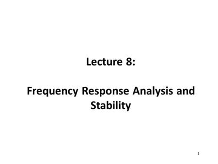 Lecture 8: Frequency Response Analysis and Stability 1.