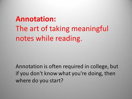 Annotation: The art of taking meaningful notes while reading. Annotation is often required in college, but if you don't know what you're doing, then where.