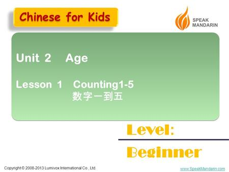 Copyright © 2008-2013 Lumivox International Co., Ltd. www.SpeakMandarin.com Unit 2 Age Lesson 1 Counting1-5 数字一到五 Unit 2 Age Lesson 1 Counting1-5 数字一到五.