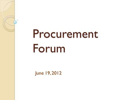 Procurement Forum June 19, 2012. OSP New Contracts ◦ Paint  Farrell-Calhoun  Pittsburg Paints  Sherwin Williams  Valspar ◦ Tractors  John Deere 