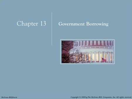 Chapter 13: Government Borrowing 13 - 1 Chapter 13 Government Borrowing Copyright © 2009 by The McGraw-Hill Companies, Inc. All rights reserved. McGraw-Hill/Irwin.