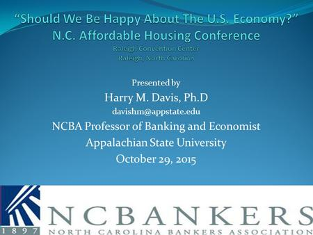 Presented by Harry M. Davis, Ph.D NCBA Professor of Banking and Economist Appalachian State University October 29, 2015.