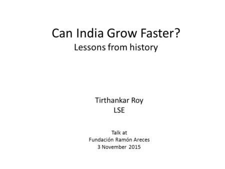 Can India Grow Faster? Lessons from history Tirthankar Roy LSE Talk at Fundación Ramón Areces 3 November 2015.