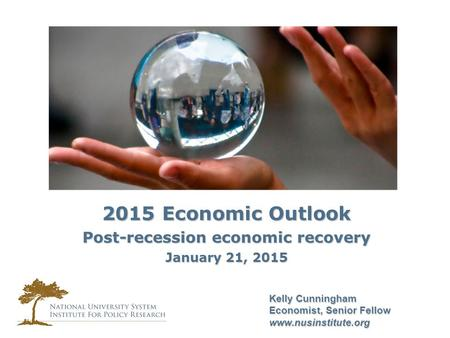 Kelly Cunningham Economist, Senior Fellow www.nusinstitute.org 2015 Economic Outlook Post-recession economic recovery January 21, 2015.