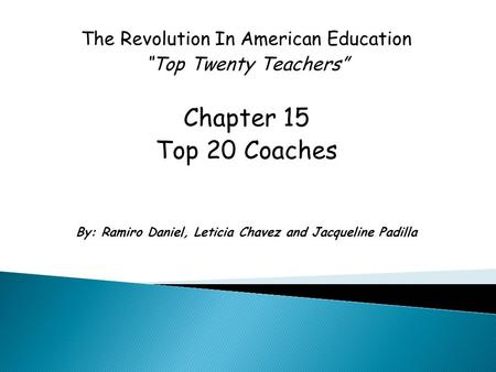 "The Revolution In American Education ""Top Twenty Teachers"" Chapter 15 Top 20 Coaches By: Ramiro Daniel, Leticia Chavez and Jacqueline Padilla."