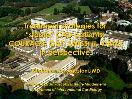"Treatment strategies for ""stable"" CAD patients: COURAGE, OAT, SWISSI II, VIAMI in perspective Pierfrancesco Agostoni, MD Antwerp Cardiovascular Institute."