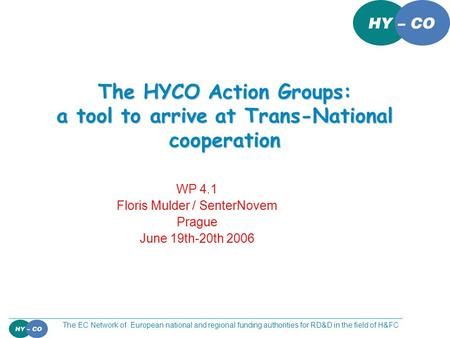 The EC Network of European national and regional funding authorities for RD&D in the field of H&FC The HYCO Action Groups: a tool to arrive at Trans-National.