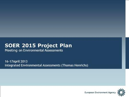 SOER 2015 Project Plan Meeting on Environmental Assessments 16-17April 2013 Integrated Environmental Assessments (Thomas Henrichs)