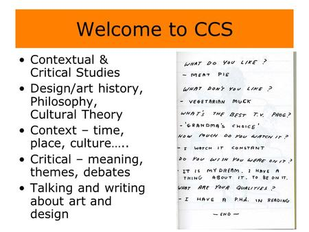 Contextual & Critical Studies Design/art history, Philosophy, Cultural Theory Context – time, place, culture….. Critical – meaning, themes, debates Talking.