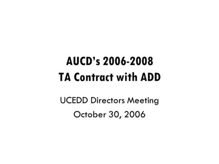 AUCD's 2006-2008 TA Contract with ADD UCEDD Directors Meeting October 30, 2006.