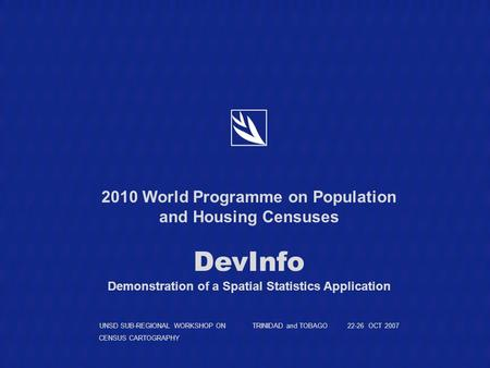 2010 World Programme on Population and Housing Censuses DevInfo Demonstration of a Spatial Statistics Application UNSD SUB-REGIONAL WORKSHOP ON TRINIDAD.