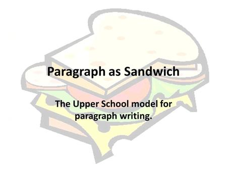 Paragraph as Sandwich The Upper School model for paragraph writing.