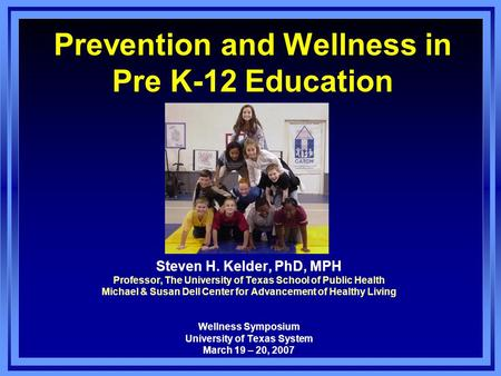 Prevention and Wellness in Pre K-12 Education Steven H. Kelder, PhD, MPH Professor, The University of Texas School of Public Health Michael & Susan Dell.