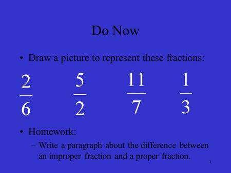 Do Now Draw a picture to represent these fractions: Homework: –Write a paragraph about the difference between an improper fraction and a proper fraction.