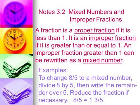 Notes 3.2 Mixed Numbers and Improper Fractions A fraction is a proper fraction if it is less than 1. It is an improper fraction if it is greater than or.