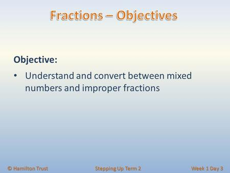 Objective: Understand and convert between mixed numbers and improper fractions © Hamilton Trust Stepping Up Term 2 Week 1 Day 3.