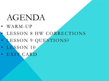 AGENDA WARM-UP LESSON 8 HW CORRECTIONS LESSON 9 QUESTIONS? LESSON 10 EXIT CARD.