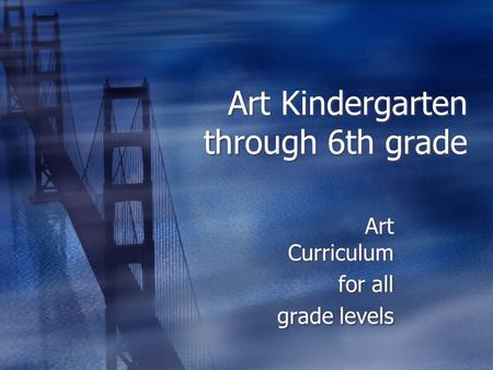 Art Kindergarten through 6th grade Art Curriculum for all grade levels Art Curriculum for all grade levels.