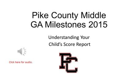 Pike County Middle GA Milestones 2015 Understanding Your Child's Score Report Click here for audio.