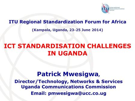 ICT STANDARDISATION CHALLENGES IN UGANDA Patrick Mwesigwa, Director/Technology, Networks & Services Uganda Communications Commission
