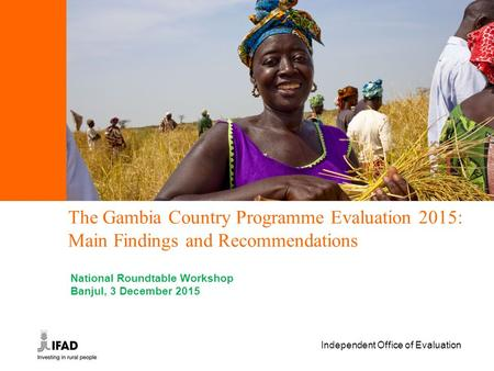 Independent Office of Evaluation The Gambia Country Programme Evaluation 2015: Main Findings and Recommendations National Roundtable Workshop Banjul, 3.