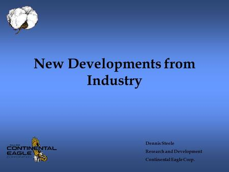 New Developments from Industry Dennis Steele Research and Development Continental Eagle Corp.