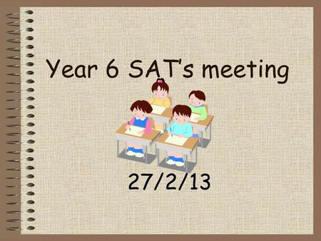 Year 6 SAT's meeting 27/2/13.