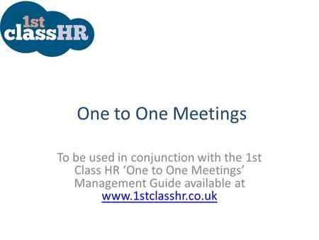 One to One Meetings To be used in conjunction with the 1st Class HR 'One to One Meetings' Management Guide available at www.1stclasshr.co.uk www.1stclasshr.co.uk.