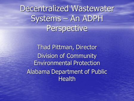 Decentralized Wastewater Systems – An ADPH Perspective Thad Pittman, Director Division of Community Environmental Protection Alabama Department of Public.