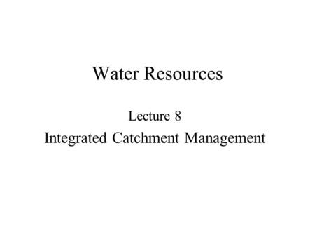 Water Resources Lecture 8 Integrated Catchment Management.