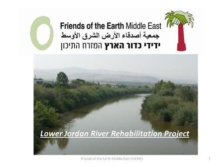 Friends of the Earth Middle East (FoEME) 1 Lower Jordan River Rehabilitation Project.