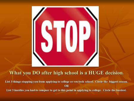 What you DO after high school is a HUGE decision. List 3 things stopping you from applying to college or voc/tech school. Circle the biggest reason. OR.