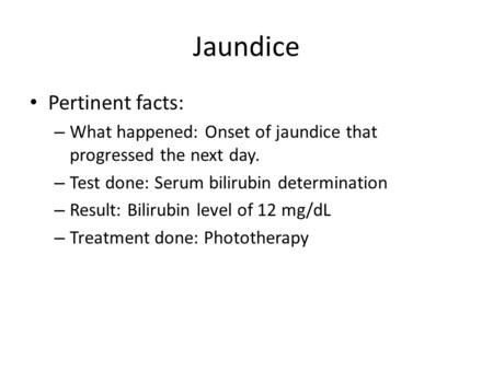 Jaundice Pertinent facts: – What happened: Onset of jaundice that progressed the next day. – Test done: Serum bilirubin determination – Result: Bilirubin.