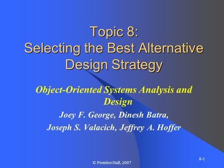 8-1 © Prentice Hall, 2007 Topic 8: Selecting the Best Alternative Design Strategy Object-Oriented Systems Analysis and Design Joey F. George, Dinesh Batra,