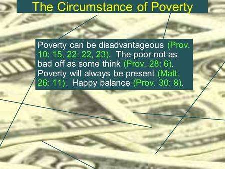 The Circumstance of Poverty Poverty can be disadvantageous (Prov. 10: 15, 22: 22, 23). The poor not as bad off as some think (Prov. 28: 6). Poverty will.