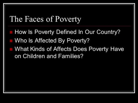 The Faces of Poverty How Is Poverty Defined In Our Country? Who Is Affected By Poverty? What Kinds of Affects Does Poverty Have on Children and Families?