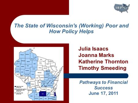 The State of Wisconsin's (Working) Poor and How Policy Helps Pathways to Financial Success June 17, 2011 Julia Isaacs Joanna Marks Katherine Thornton Timothy.
