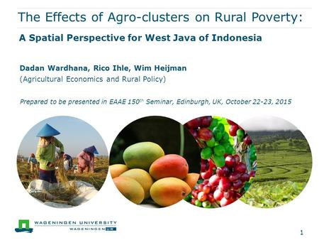 The Effects of Agro-clusters on Rural Poverty: A Spatial Perspective for West Java of Indonesia Dadan Wardhana, Rico Ihle, Wim Heijman (Agricultural Economics.