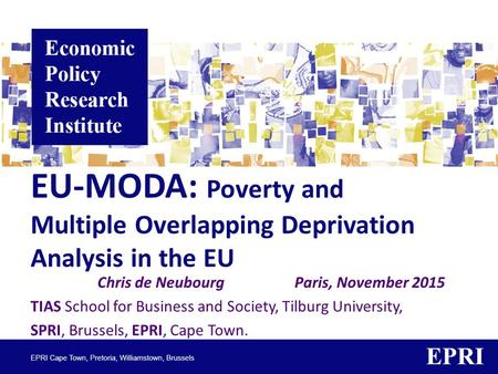 EU-MODA: Poverty and Multiple Overlapping Deprivation Analysis in the EU Chris de Neubourg Paris, November 2015 TIAS School for Business and Society, Tilburg.