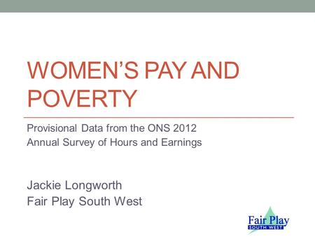 WOMEN'S PAY AND POVERTY Provisional Data from the ONS 2012 Annual Survey of Hours and Earnings Jackie Longworth Fair Play South West.