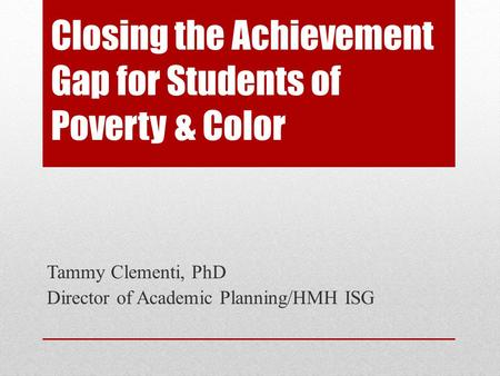 Closing the Achievement Gap for Students of Poverty & Color Tammy Clementi, PhD Director of Academic Planning/HMH ISG.