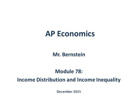 AP Economics Mr. Bernstein Module 78: Income Distribution and Income Inequality December 2015.