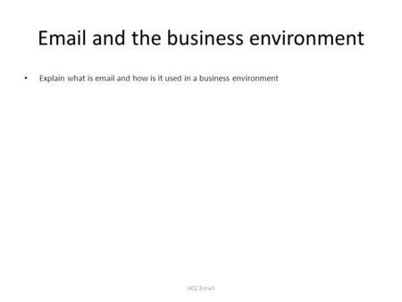 Email and the business environment Explain what is email and how is it used in a business environment A02 Email.