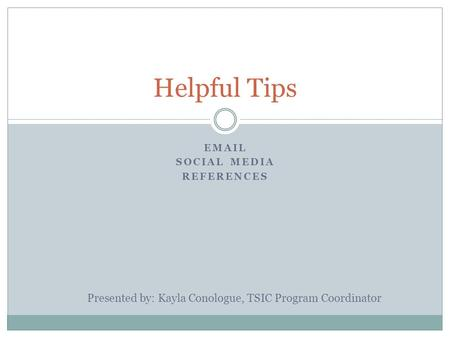 EMAIL SOCIAL MEDIA REFERENCES Helpful Tips Presented by: Kayla Conologue, TSIC Program Coordinator.
