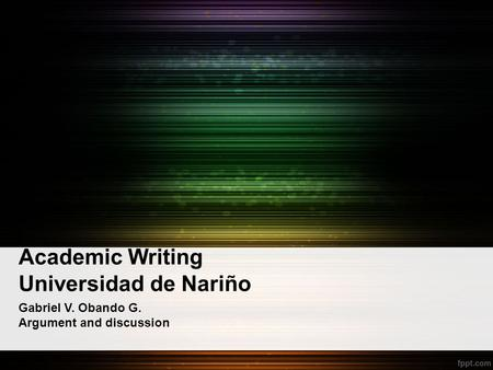 Academic Writing Universidad de Nariño Gabriel V. Obando G. Argument and discussion.