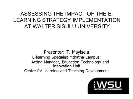 ASSESSING THE IMPACT OF THE E- LEARNING STRATEGY IMPLEMENTATION AT WALTER SISULU UNIVERSITY Presenter: T. Mayisela E-learning Specialist Mthatha Campus;